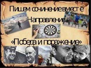 Пишем сочинение вместе Направление «Победа и поражение»