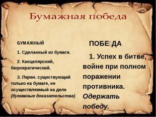 БУМАЖНЫЙ 1. Сделанный из бумаги. 2. Канцелярский, бюрократический. 3. Перен.
