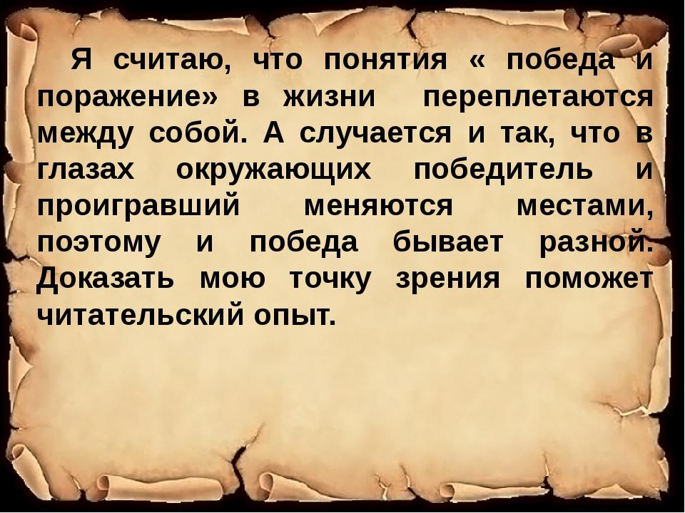 Я считаю, что понятия « победа и поражение» в жизни переплетаются между собо...