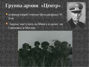 командующий генерал-фельдмаршал Ф. Бок Задача: наступать на Минск и далее на