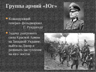 Командующий генерал- фельдмаршал Г. Рундштедт Задача: разгромить силы Красной