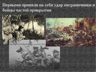 Первыми приняли на себя удар пограничники и бойцы частей прикрытия