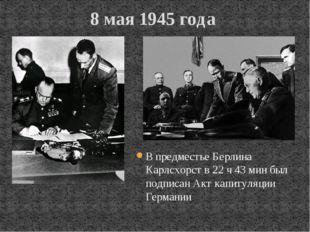 8 мая 1945 года В предместье Берлина Карлсхорст в 22 ч 43 мин был подписан Ак