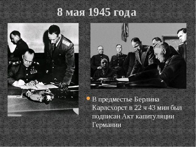 8 мая 1945 года В предместье Берлина Карлсхорст в 22 ч 43 мин был подписан Ак...