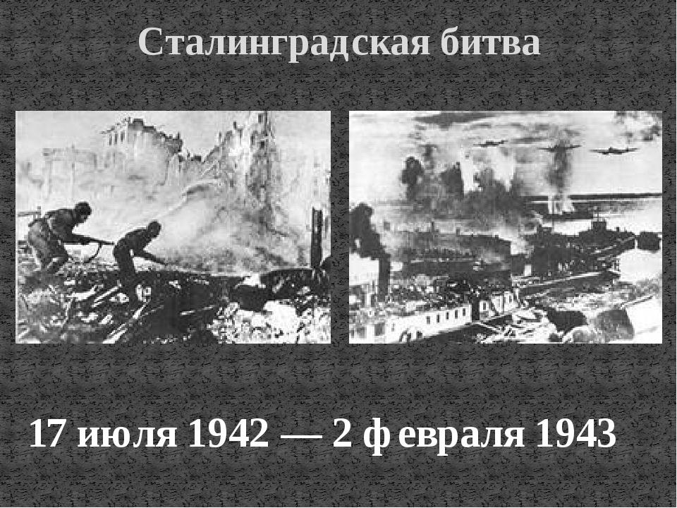 Сталинградская битва 17 июля 1942 — 2 февраля 1943