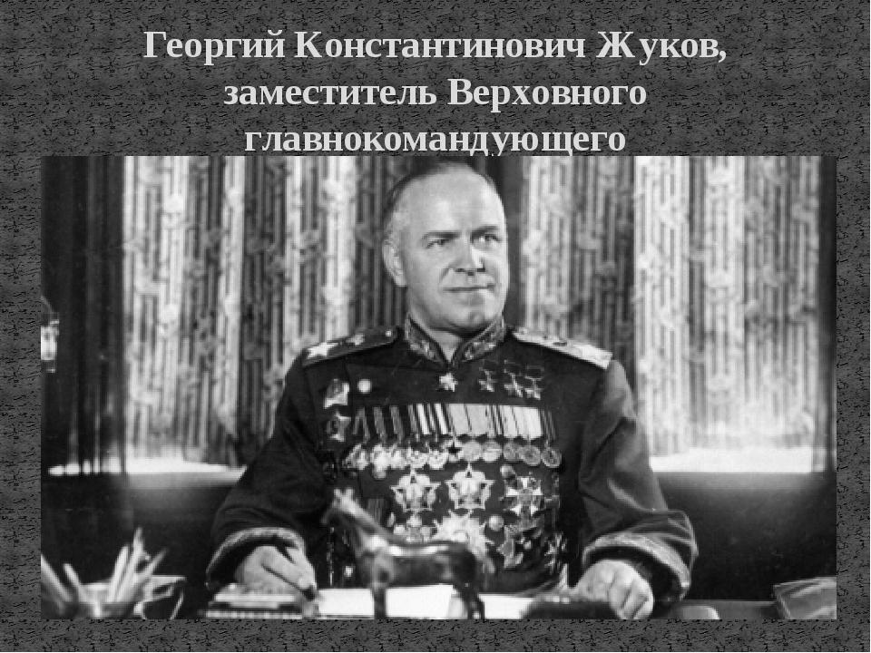 Георгий Константинович Жуков, заместитель Верховного главнокомандующего
