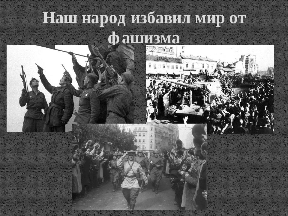 Наш народ избавил мир от фашизма