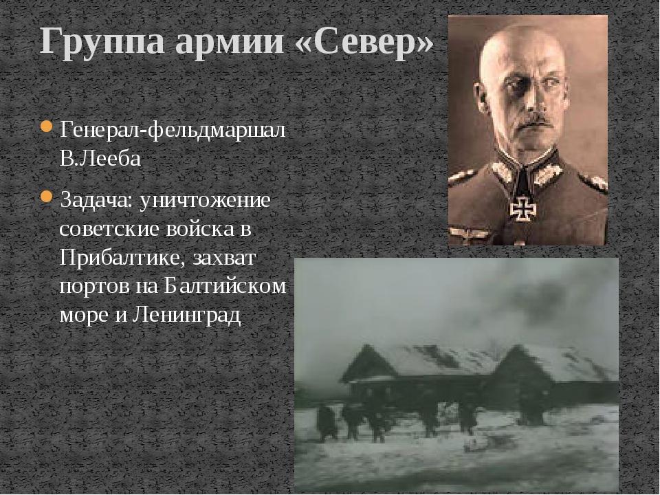 Генерал-фельдмаршал В.Лееба Задача: уничтожение советские войска в Прибалтике...