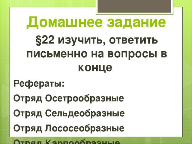 Домашнее задание §22 изучить, ответить письменно на вопросы в конце Рефераты:...