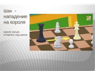 Шах - нападение на короля короля нельзя оставлять под шахом