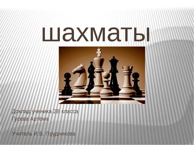шахматы Доклад ученика 2В класса Гусева Артёма Учитель И.В. Прудникова