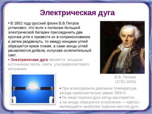 Электрическая дуга В 1802 году русский физик В.В.Петров установил, что если к