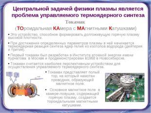 Токамак (ТОроидальная КАмера с МАгнитными Катушками) Это устройство, способно