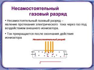 Несамостоятельный газовый разряд Несамостоятельный газовый разряд – явление п