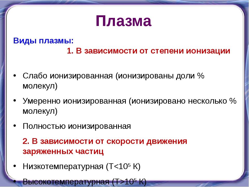Плазма Виды плазмы: 1. В зависимости от степени ионизации Слабо ионизированна...