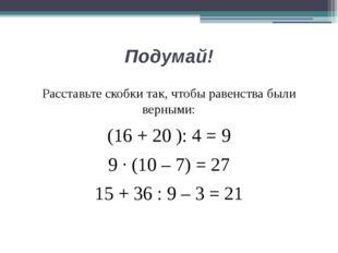 Подумай! Расставьте скобки так, чтобы равенства были верными: (16 + 20 ): 4 =