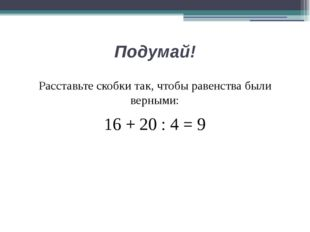 Подумай! Расставьте скобки так, чтобы равенства были верными: 16 + 20 : 4 = 9
