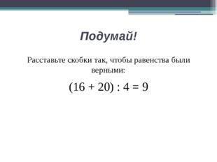 Подумай! Расставьте скобки так, чтобы равенства были верными: (16 + 20) : 4 = 9