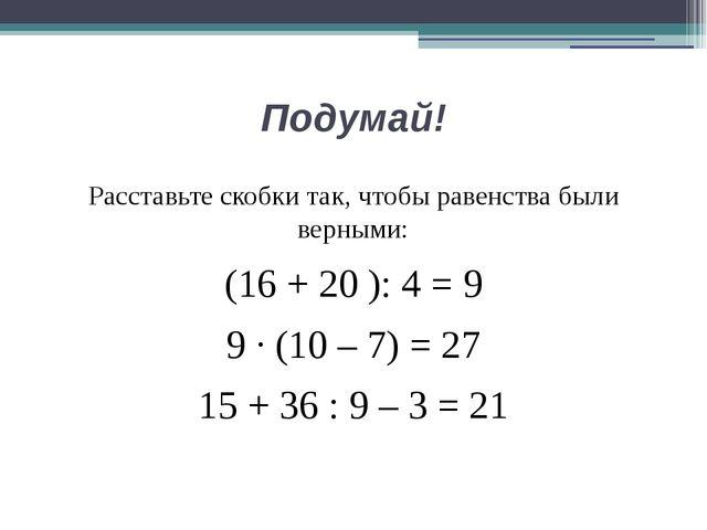 Подумай! Расставьте скобки так, чтобы равенства были верными: (16 + 20 ): 4 =...