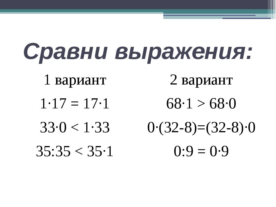 Сравни выражения: 1 вариант 1∙17 = 17∙1 33∙0 < 1∙33 35:35 < 35∙1 2 вариант 68...