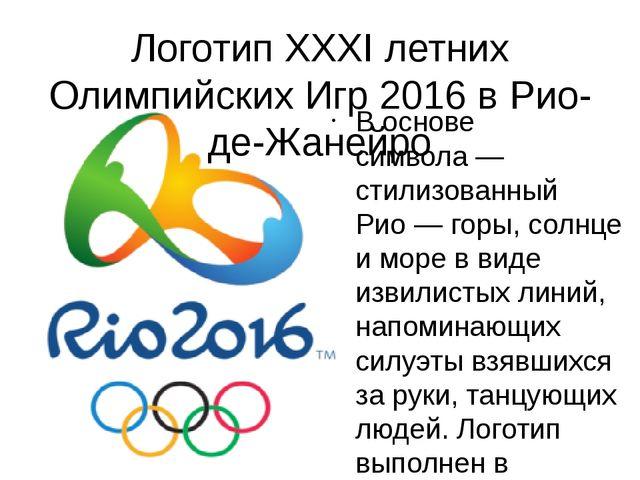Логотип XXXI летних Олимпийских Игр 2016 в Рио-де-Жанейро В основе символа—...