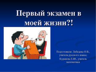 Первый экзамен в моей жизни?! Подготовили: Лебедева О.В., учитель русского яз