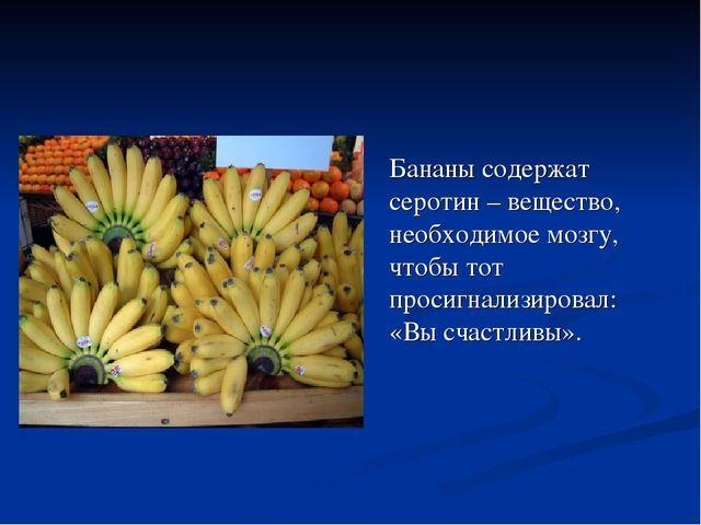 Бананы содержат серотин – вещество, необходимое мозгу, чтобы тот просигнализ...