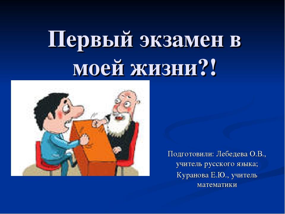 Первый экзамен в моей жизни?! Подготовили: Лебедева О.В., учитель русского яз...