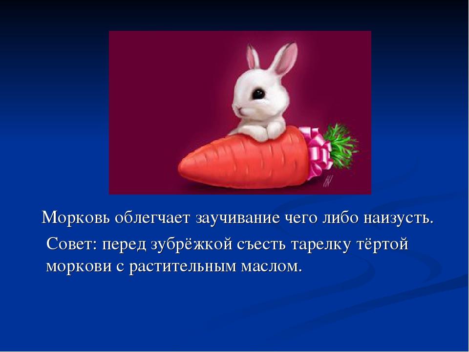 Морковь облегчает заучивание чего либо наизусть. Совет: перед зубрёжкой съес...