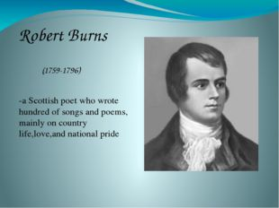 Robert Burns (1759-1796) -a Scottish poet who wrote hundred of songs and poem