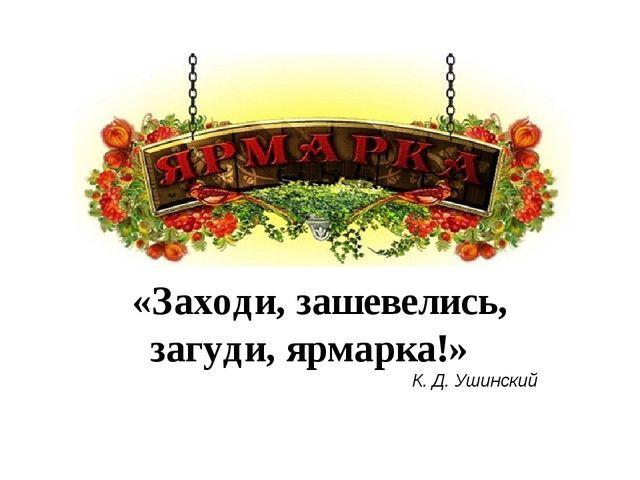 «Заходи, зашевелись, загуди, ярмарка!» К. Д. Ушинский