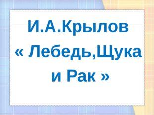 И.А.Крылов « Лебедь,Щука и Рак »