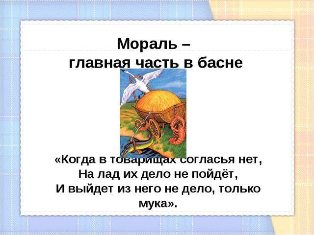 Мораль – главная часть в басне «Когда в товарищах согласья нет, На лад их дел...