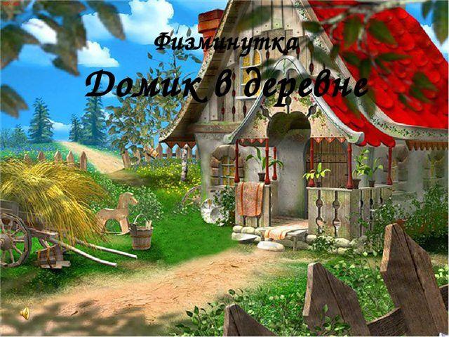 Физминутка Домик в деревне