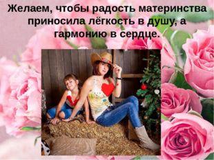Желаем, чтобы радость материнства приносила лёгкость в душу, а гармонию в сер