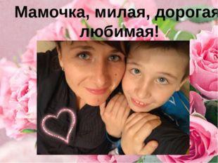 Мамочка, милая, дорогая, любимая!