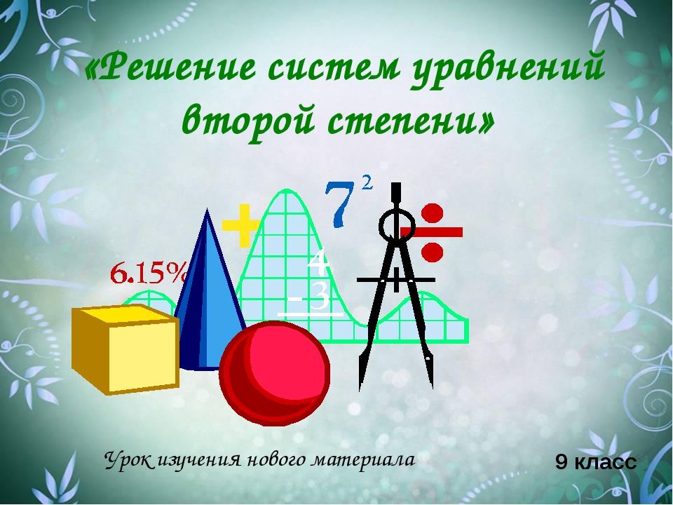 «Решение систем уравнений второй степени» 9 класс Урок изучения нового матери...