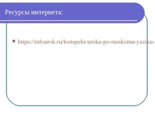 Ресурсы интернета: https://infourok.ru/konspekt-uroka-po-russkomu-yaziku-na-t