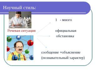Научный стиль: 1 - много Речевая ситуация официальная обстановка сообщение +о