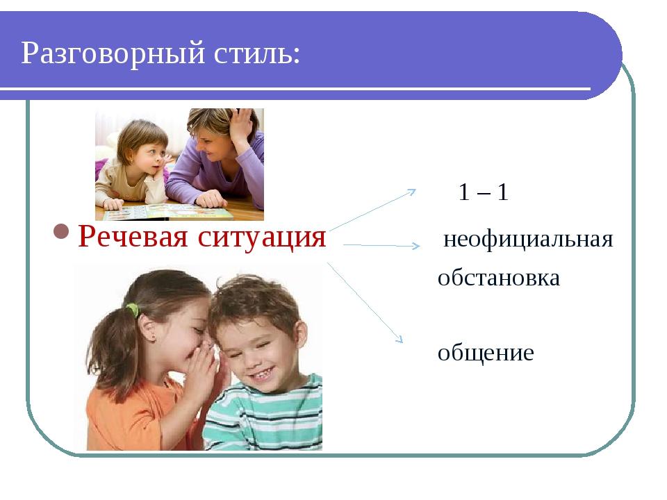 Разговорный стиль: 1 – 1 Речевая ситуация неофициальная обстановка общение