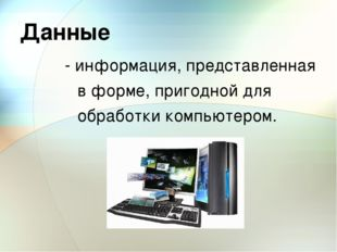 Данные - информация, представленная в форме, пригодной для обработки компьюте