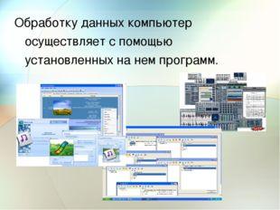 Обработку данных компьютер осуществляет с помощью установленных на нем програ