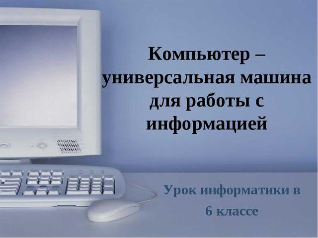 Компьютер – универсальная машина для работы с информацией Урок информатики в...