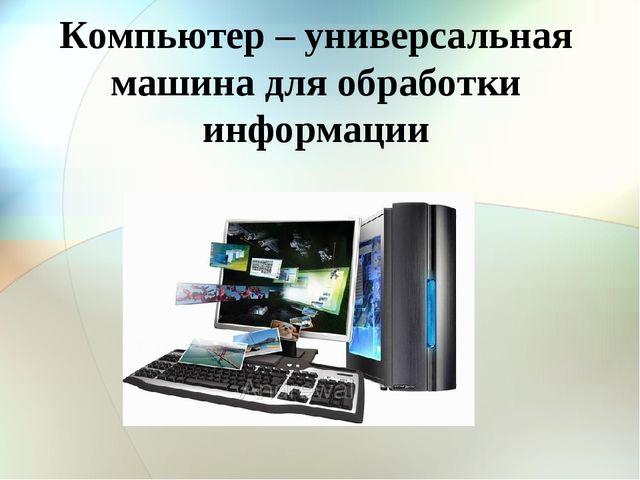 Компьютер – универсальная машина для обработки информации