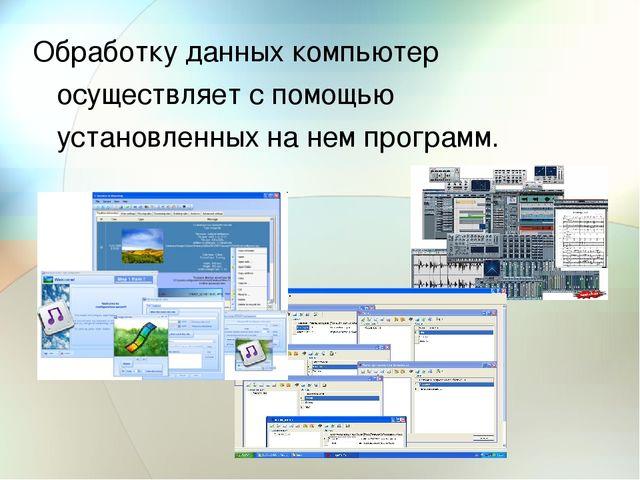 Обработку данных компьютер осуществляет с помощью установленных на нем програ...