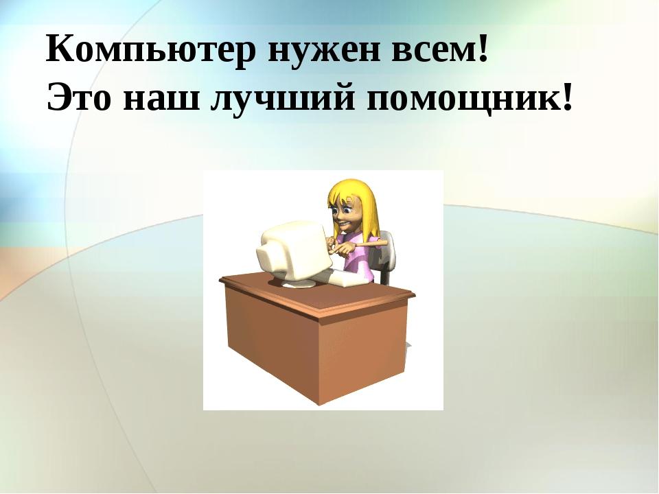 Компьютер нужен всем! Это наш лучший помощник!
