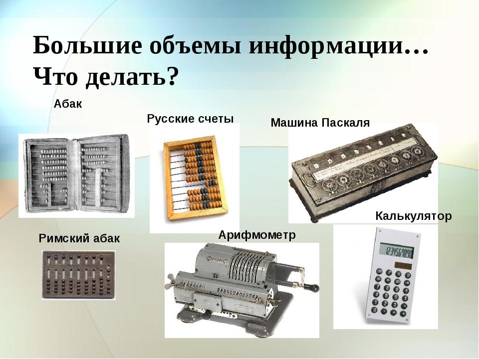 Большие объемы информации… Что делать? Абак Римский абак Русские счеты Машина...