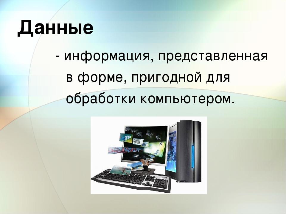 Данные - информация, представленная в форме, пригодной для обработки компьюте...