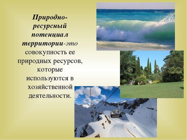 Природно-ресурсный потенциал территории-это совокупность ее природных ресурсо...