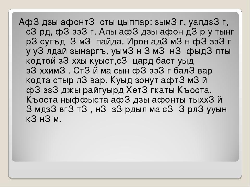 Афǽдзы афонтǽ сты цыппар: зымǽг, уалдзǽг, сǽрд, фǽззǽг. Алы афǽдзы афон дǽр у...
